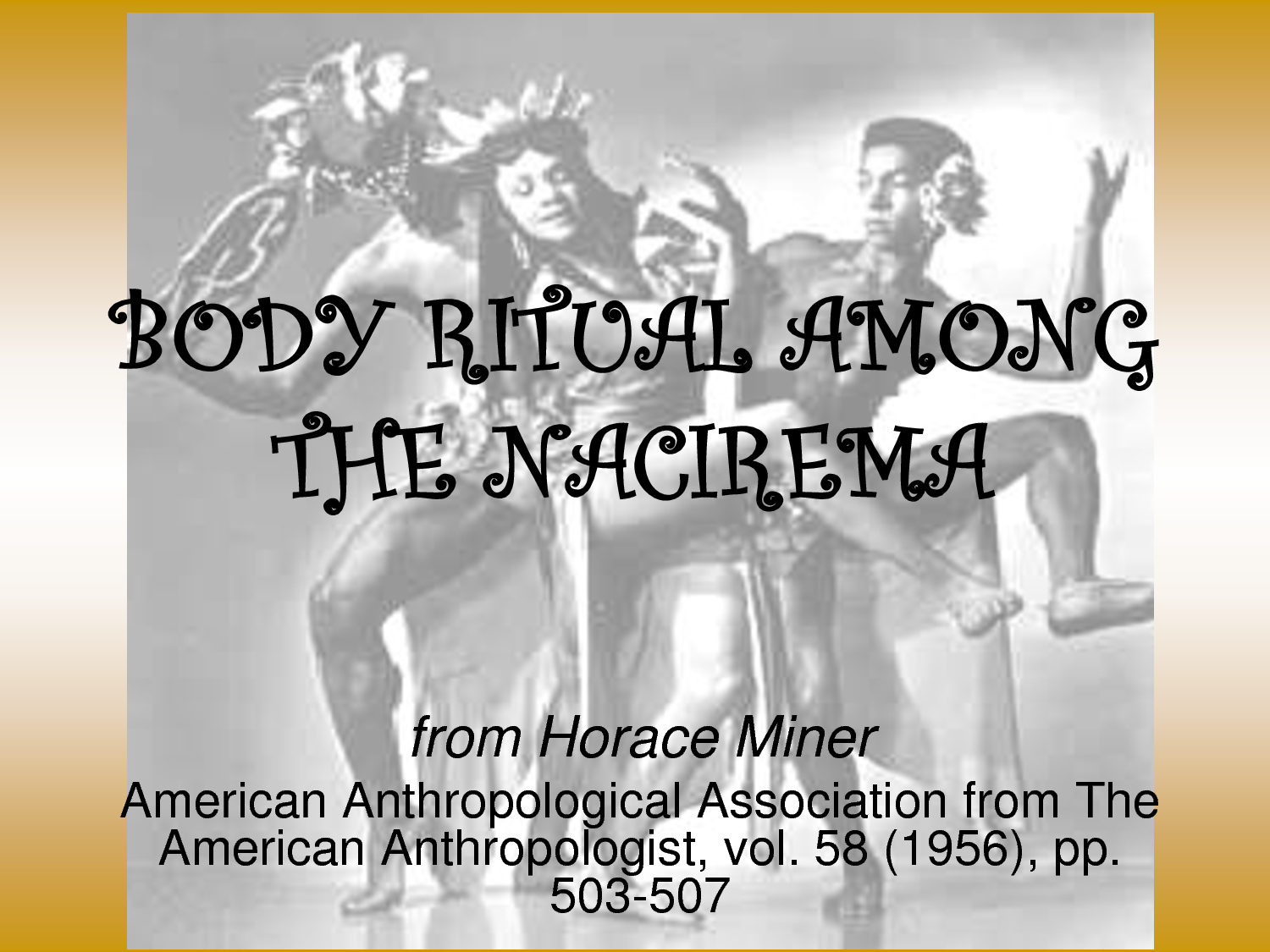 nacirema body ritual in anthropology In 1956, anthropologist horace miner published the article for which he is best  known, body ritual among the nacirema this short but.